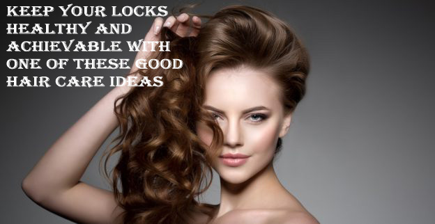Keep Your Locks Healthy and Achievable with One of These Good Hair Care Ideas