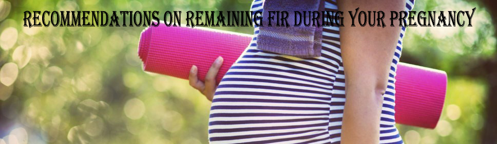 Recommendations on Remaining Fir During Your Pregnancy